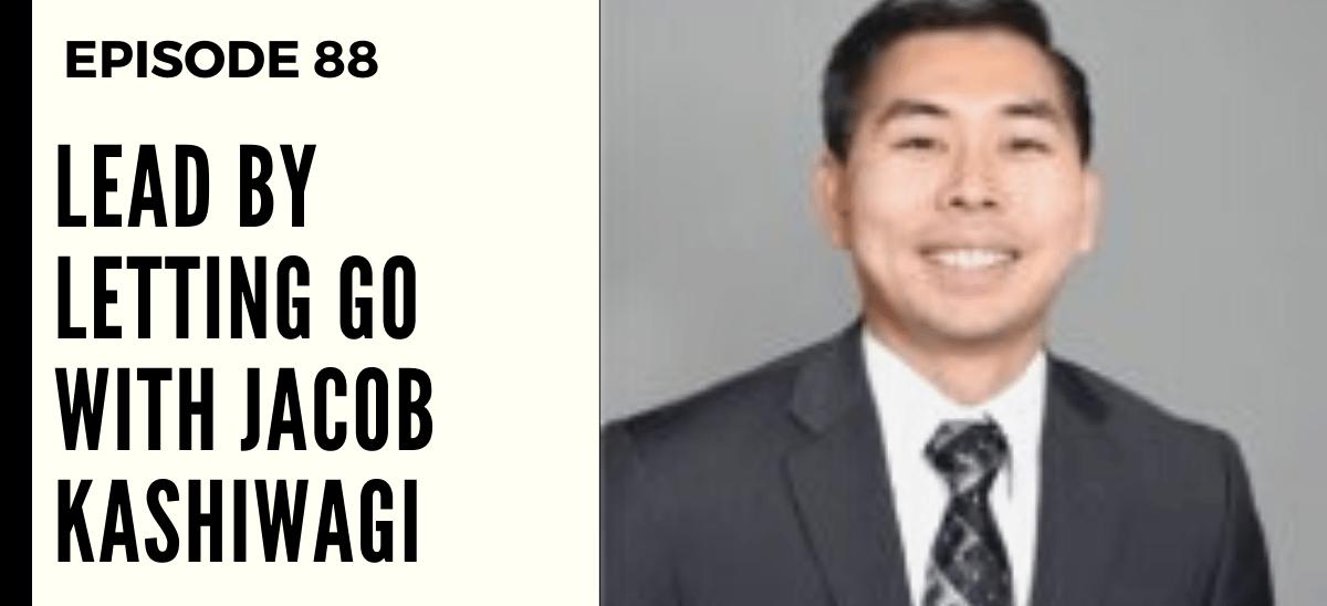 Deep Leadership Episode 88: Lead by Letting Go with Jacob Kashiwagi