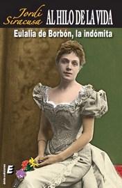 Al hilo de la Vida. Eulalia de Borbón, la indómita