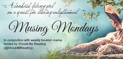 Musing Mondays is hosted by Should Be Reading