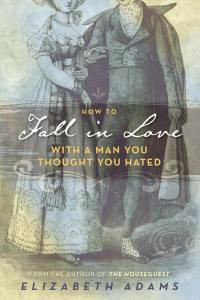 How to Fall in Love with a Man You Thought You Hated by Elizabeth Adams