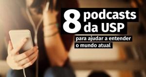 8 podcasts da USP para ajudar a entender o mundo atual