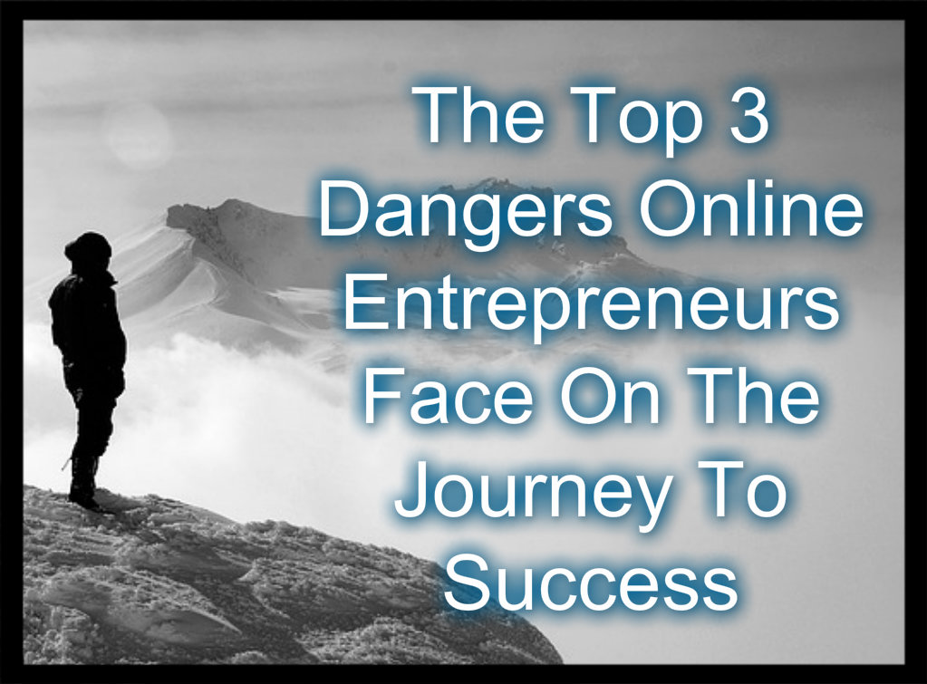 The Top 3 Dangers Online Entrepreneurs Face On The Journey To Success