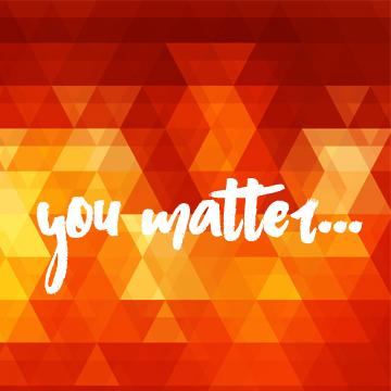 You matter…