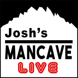 JOSH'S MANCAVE LIVE