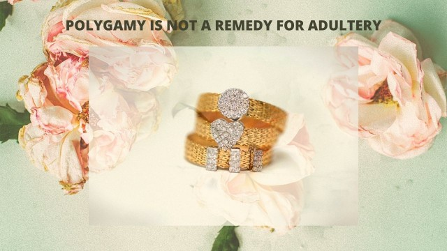 POLYGAMY IS NOT A REMEDY FOR ADULTERY, 1 IS ENOUGH