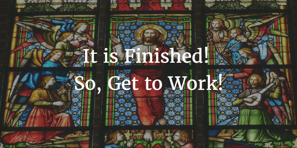 It is Finished! So, Get to Work!