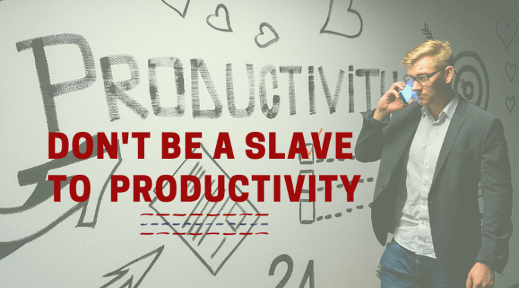 Don't be a Slave to Productivity