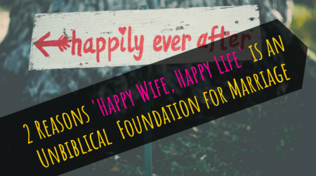 'Happy Wife Happy Life' is an Unbiblical Foundation for Marriage