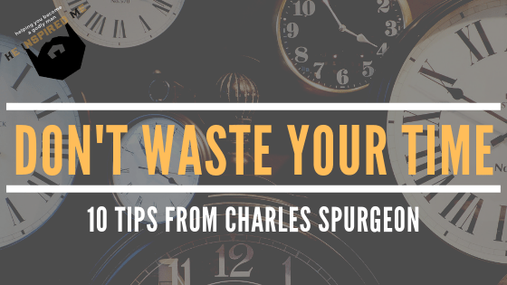 Don't Waste Your Time: 10 Tips from Charles Spurgeon