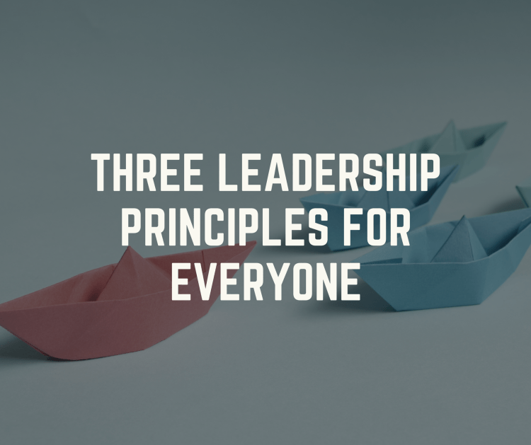 Three Leadership Principles For Everyone