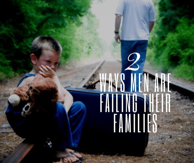 2 Ways Men Are Failing Their Families