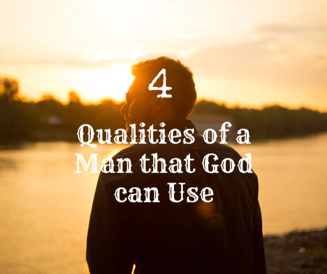 4 Qualities of a Man that God can Use