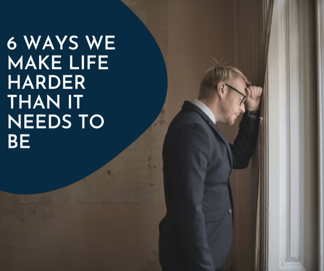 6 Ways We Make Life Harder Than It Needs To Be