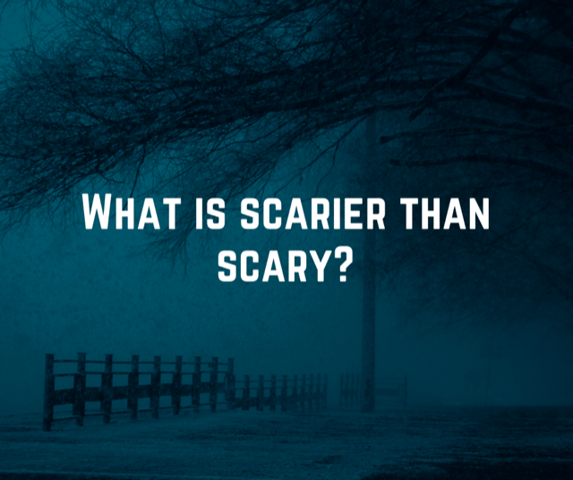 What is scarier than scary