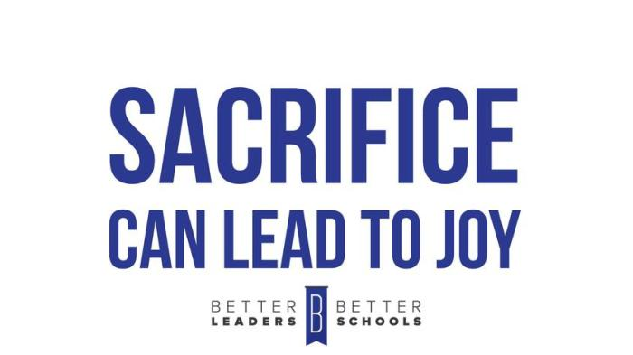 Sacrifice Can Lead To Joy -- Better Leaders Better Schools
