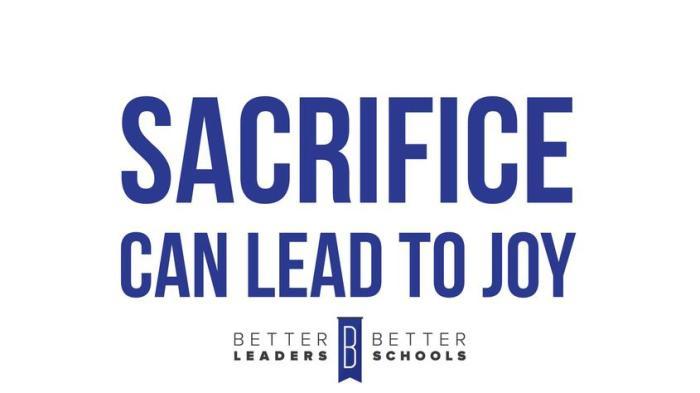 Sacrifice Can Lead To Joy -- Better Leaders Better Schools