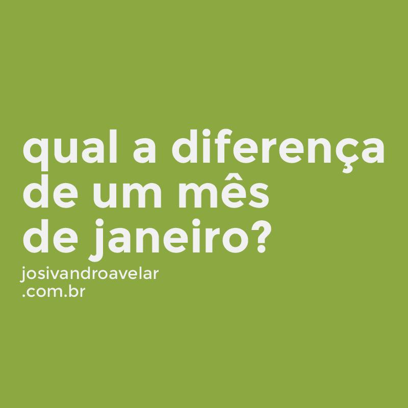 QUAL A DIFERENÇA DE UM MÊS DE JANEIRO?