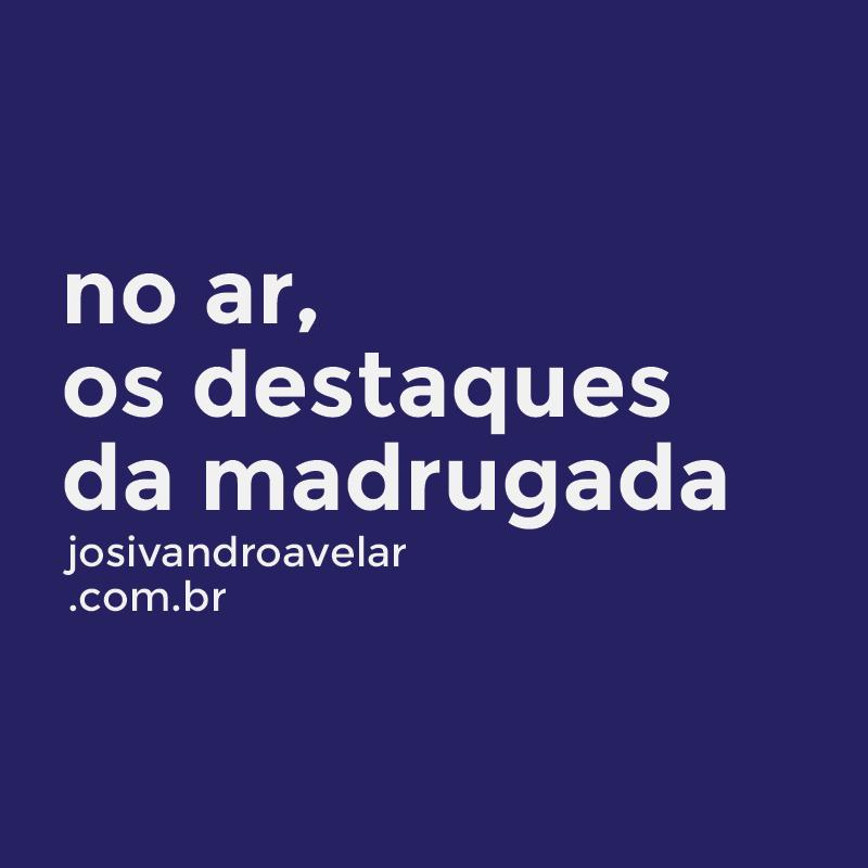 DESTAQUES DA MADRUGADA DE MAIS UM DIA INTENSO