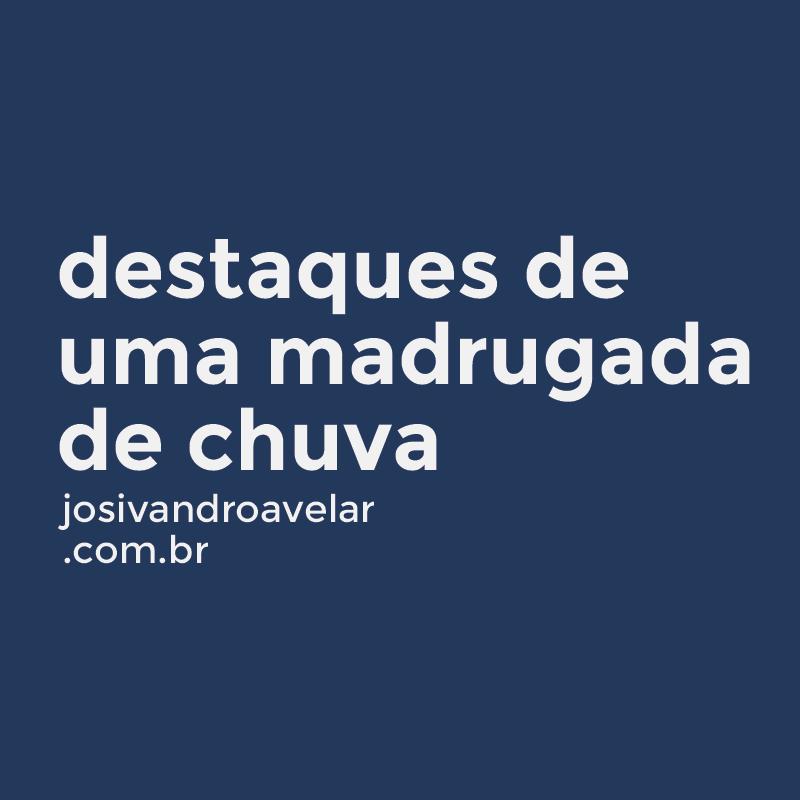 DESTAQUES DE MAIS UMA MADRUGADA DE CHUVA