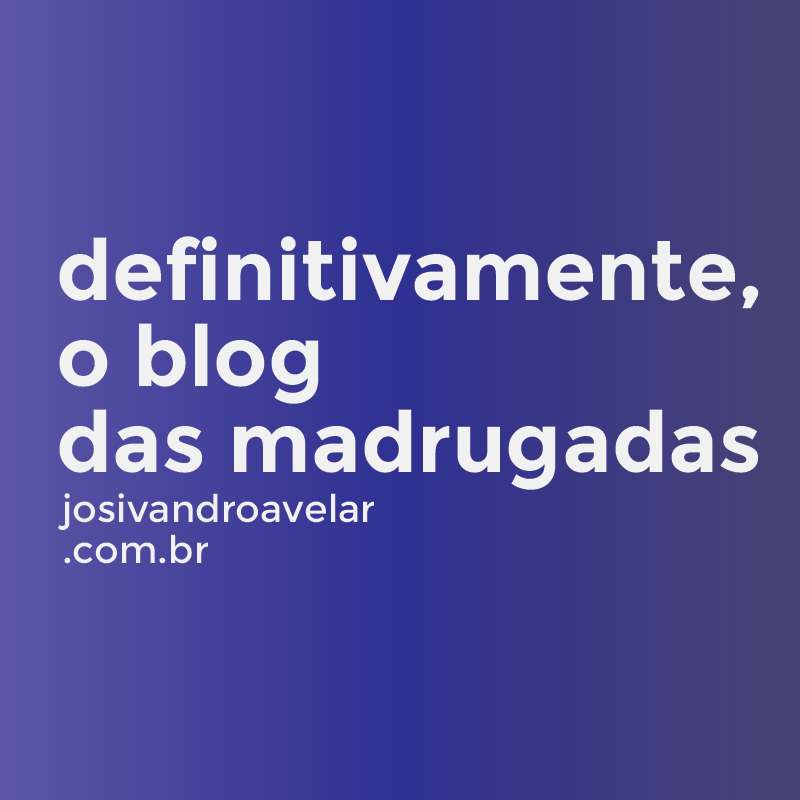 O BLOG DAS MADRUGADAS