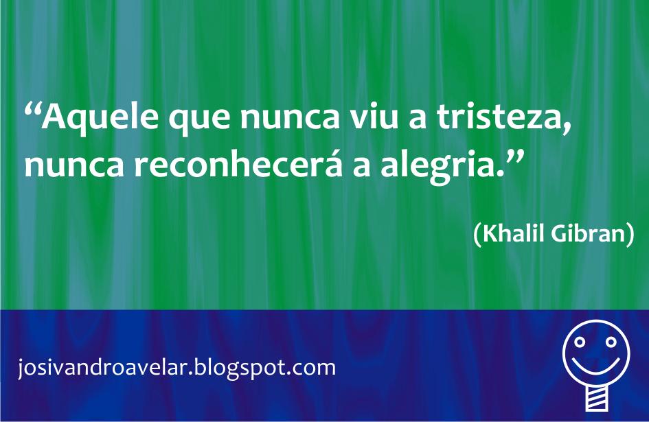Aquele que nunca viu a tristeza, nunca reconhecerá a alegria. Frase de Khalil Gibran.