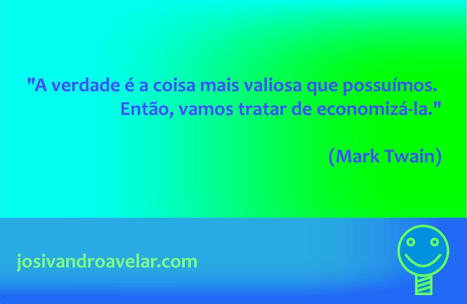 A verdade é a coisa mais valiosa que possuímos. Então, vamos tratar de economizá-la. Frase de Mark Twain.