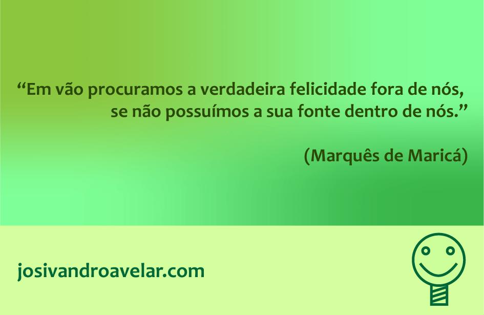 Em vão procuramos a verdadeira felicidade fora de nós, se não possuímos a sua fonte dentro de nós. Frase de Marquês de Maricá.