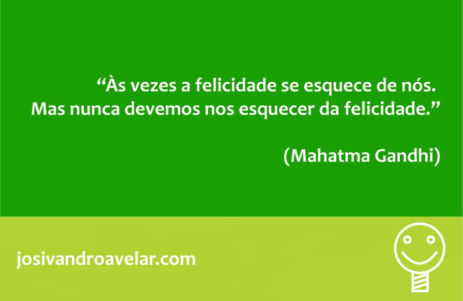 Às vezes a felicidade se esquece de nós. Mas nunca devemos nos esquecer da felicidade. Frase de Mahatma Gandhi.