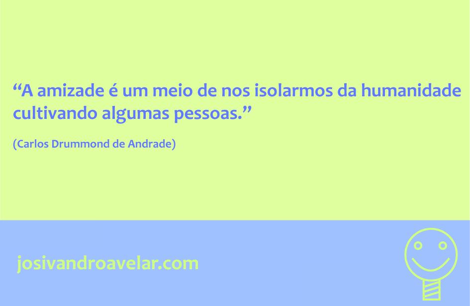 A amizade é um meio de nos isolarmos da humanidade cultivando algumas pessoas. Frase de Carlos Drummond de Andrade.