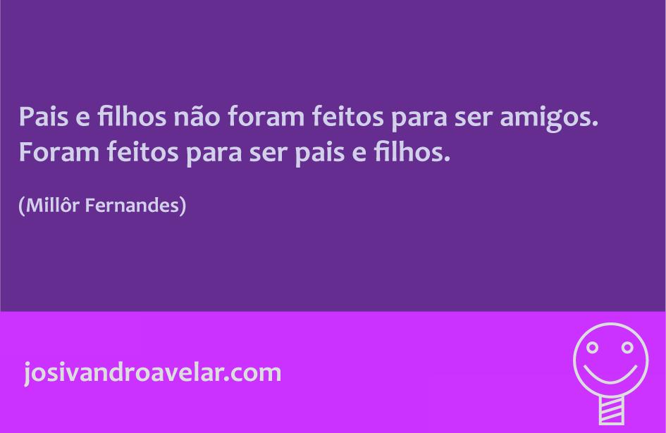 Pais e filhos não foram feitos para ser amigos. Foram feitos para ser pais e filhos. Frase de Millor Fernandes.