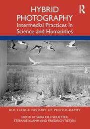 Sara Hillnhuetter, Stefanie Klamm, Friedrich Tietjen (Ed.s) (2021) Hybrid Photography: Intermedial Practices in Science and Humanities