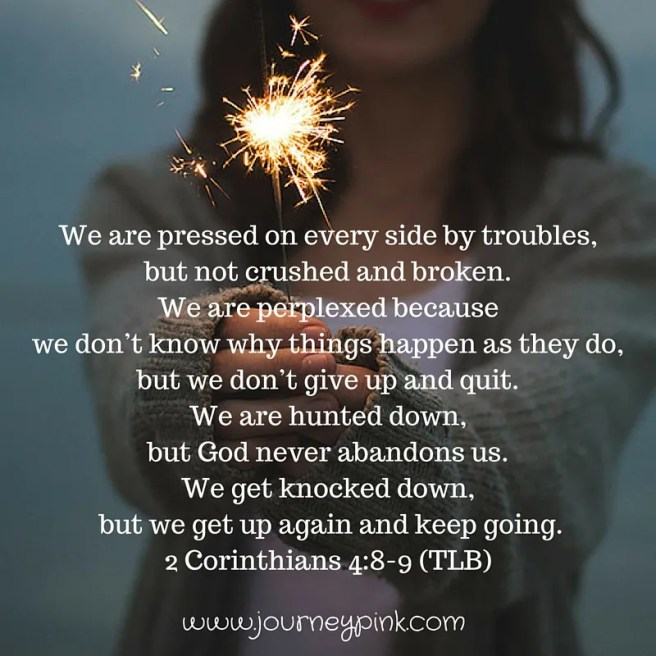 We are pressed on every side by troubles, but not crushed and broken. We are perplexed becaus