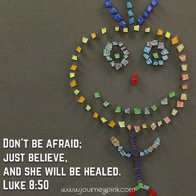 Don't be afraid, just believe and she will be healed. Luke 8:50