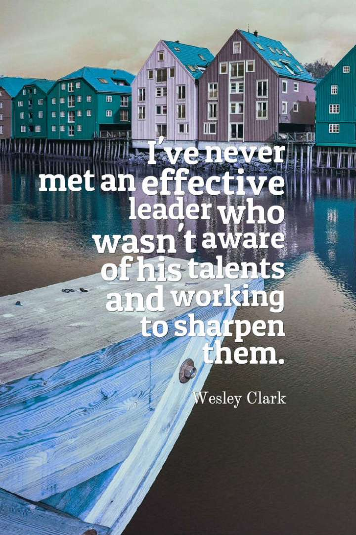 I've never met an effective leader who wasn't aware of his talents and working to sharpen them. Wesley Clark