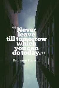 Never leave till tomorrow which you can do today. Benjamin Franklin