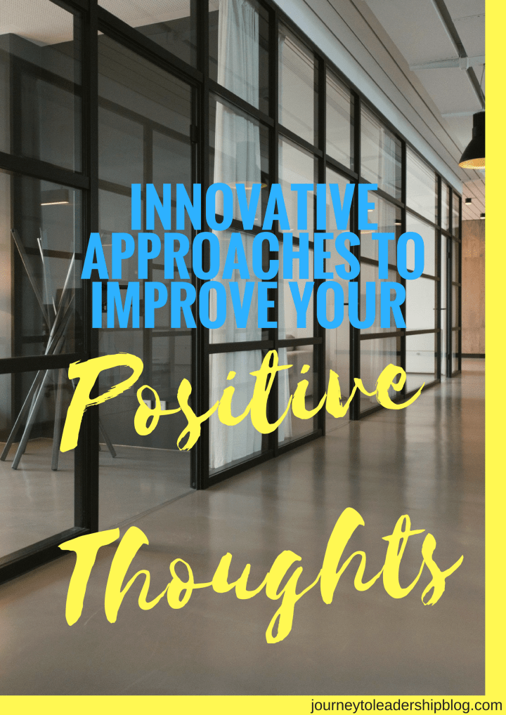 18 Innovative Approaches To Improve Your Positive Thoughts, To Change Your Work Life And Your Leadership