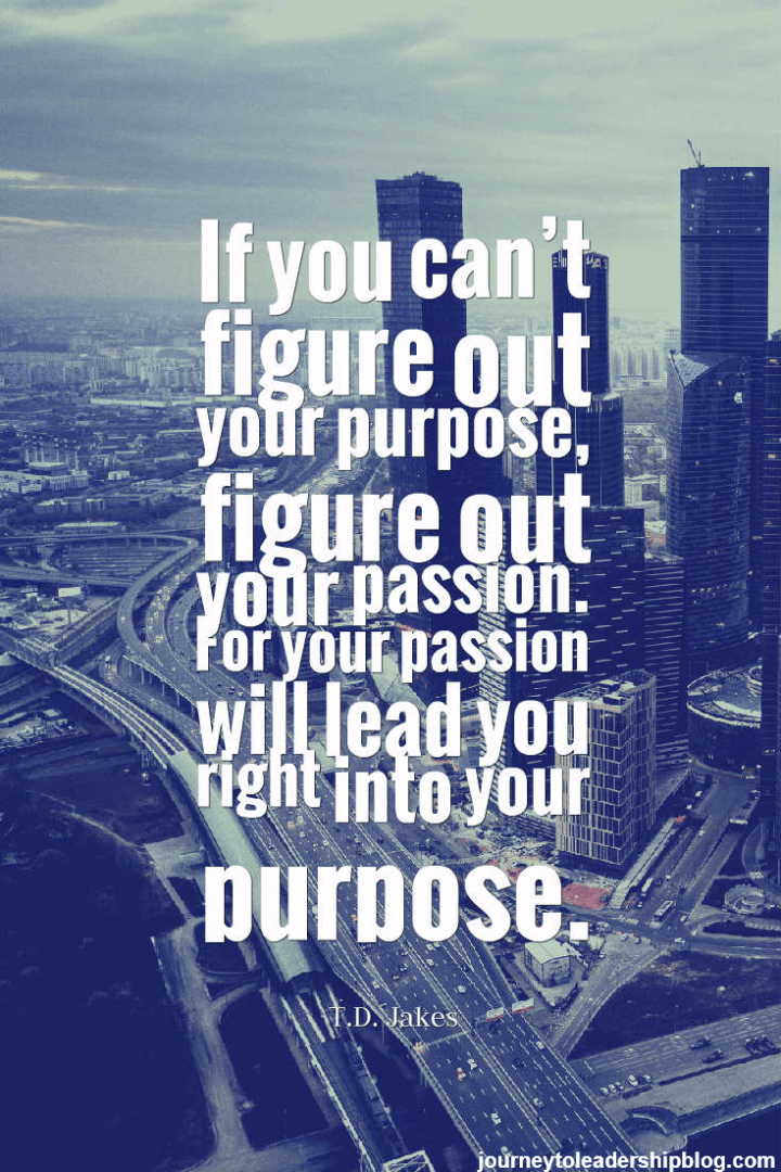If you can't figure out your purpose, figure out your passion. Your passion will lead you right into your purpose.