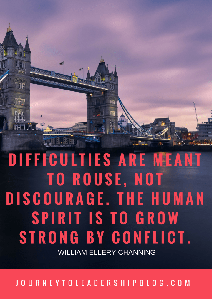 Difficulties are meant to rouse, not discourage. The human spirit is to grow strong by conflict. —William Ellery Channing.png