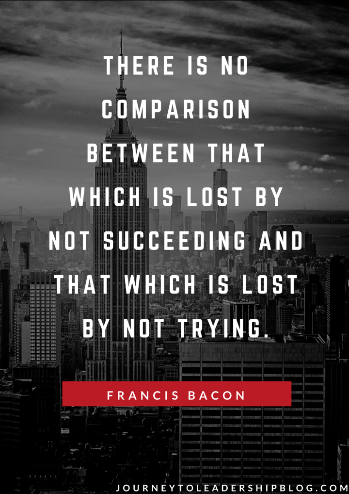 There is no comparison between that which is lost by not succeeding and that which is lost by not trying. — Francis Bacon.png