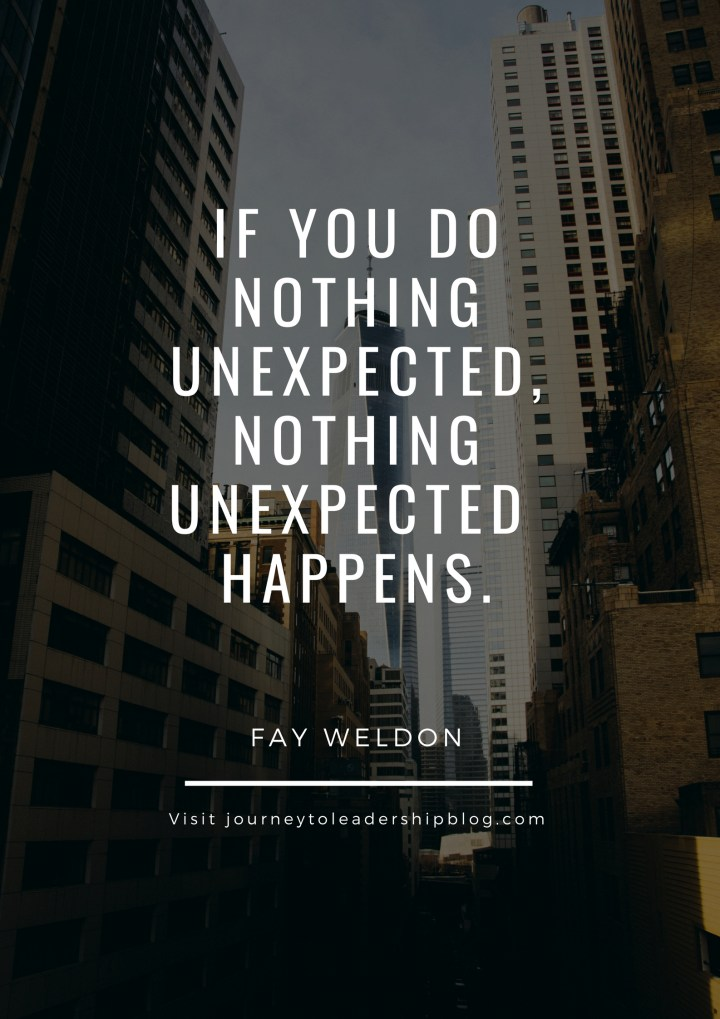 """""""If you do nothing unexpected, nothing unexpected happens."""" –Fay Weldon"""