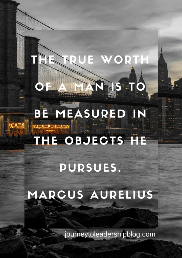 The true worth of a man is to be measured in the objects he pursues. —MARCUS AURELIUS