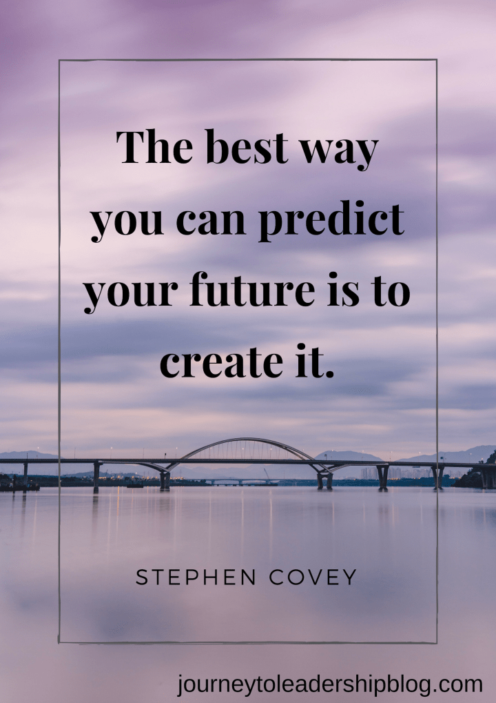 The best way you can predict your future is to create it. Stephen Covey