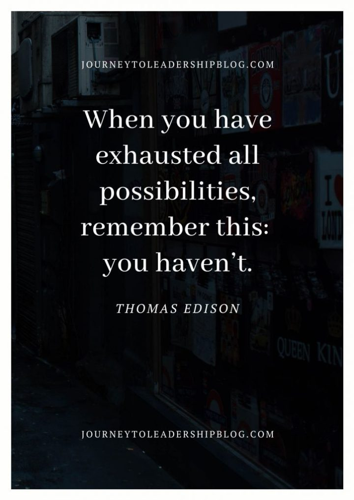 Quote Of The Week #140 When you have exhausted all possibilities, remember this: you haven't. - Thomas Edison #hope #success #motivation #quotes #quotesaboutlife https://journeytoleadershipblog.com/