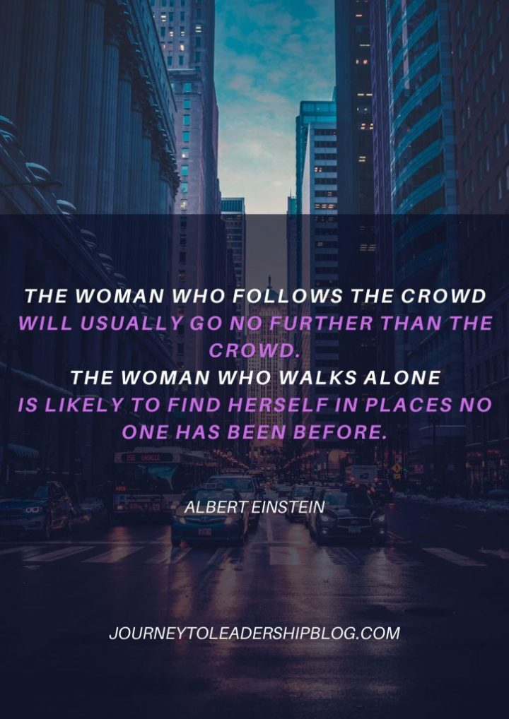 The woman who follows the crowd will usually go no further than the crowd. The woman who walks alone is likely to find herself in places no one has been before. - Albert Einstein #quotes #vision #motivation #success #einstein #einsteinquote #einsteinquotes #motivation #motivationalquotes #inspiration #inspirationalquotes https://journeytoleadershipblog.com/