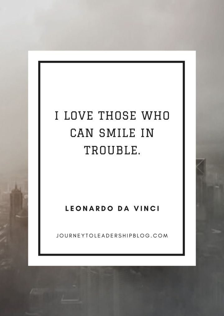 Quote Of The Week #149 I love those who can smile in trouble. Leonardo da Vinci #quotes #vision #motivation #success #motivation #motivationalquotes #inspiration #inspirationalquotes https://journeytoleadershipblog.com/