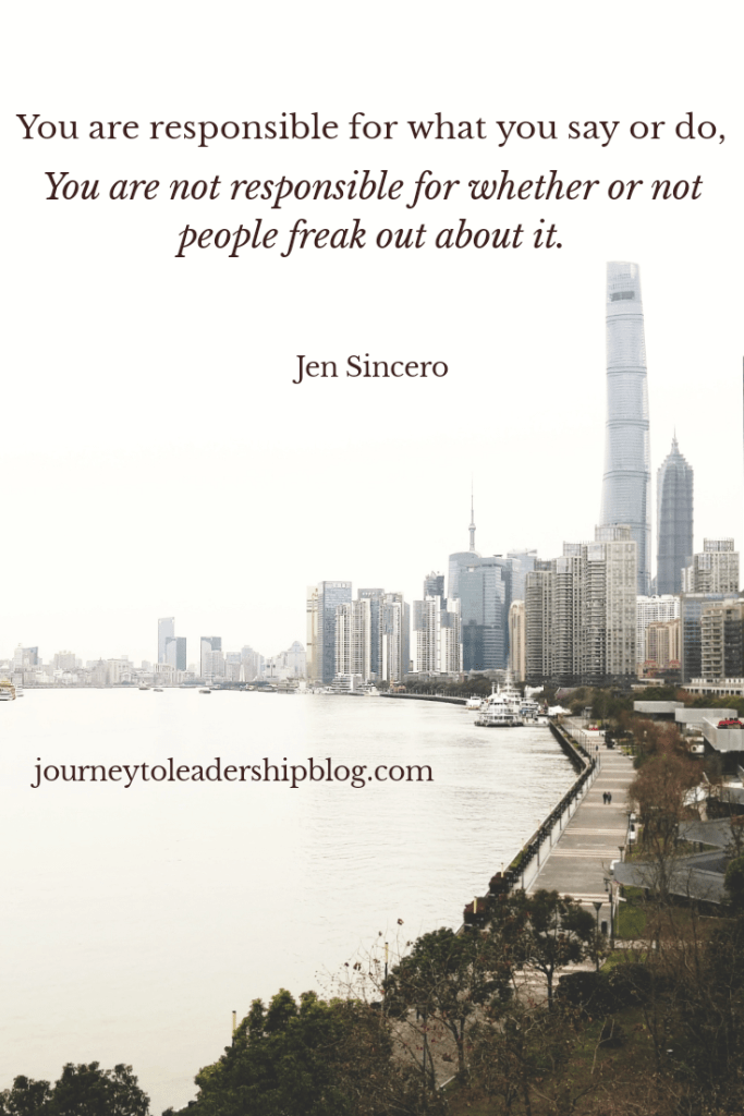 You are responsible for what you say or do. You are not responsible for whether or not people freak out about it. - Jen Sincero #selfawareness #selfrespect #selfdevelopment #authenticity #journeytoleadership journeytoleadershipblog.com
