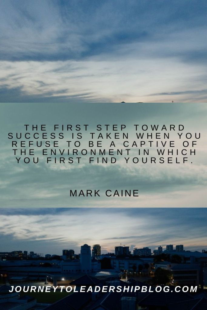 Quote Of The Week #172 The first step toward success is taken when you refuse to be a captive of the environment in which you first find yourself. – Mark Caine #quote #quotes #success #successmindset journeytoleadershipblog.com