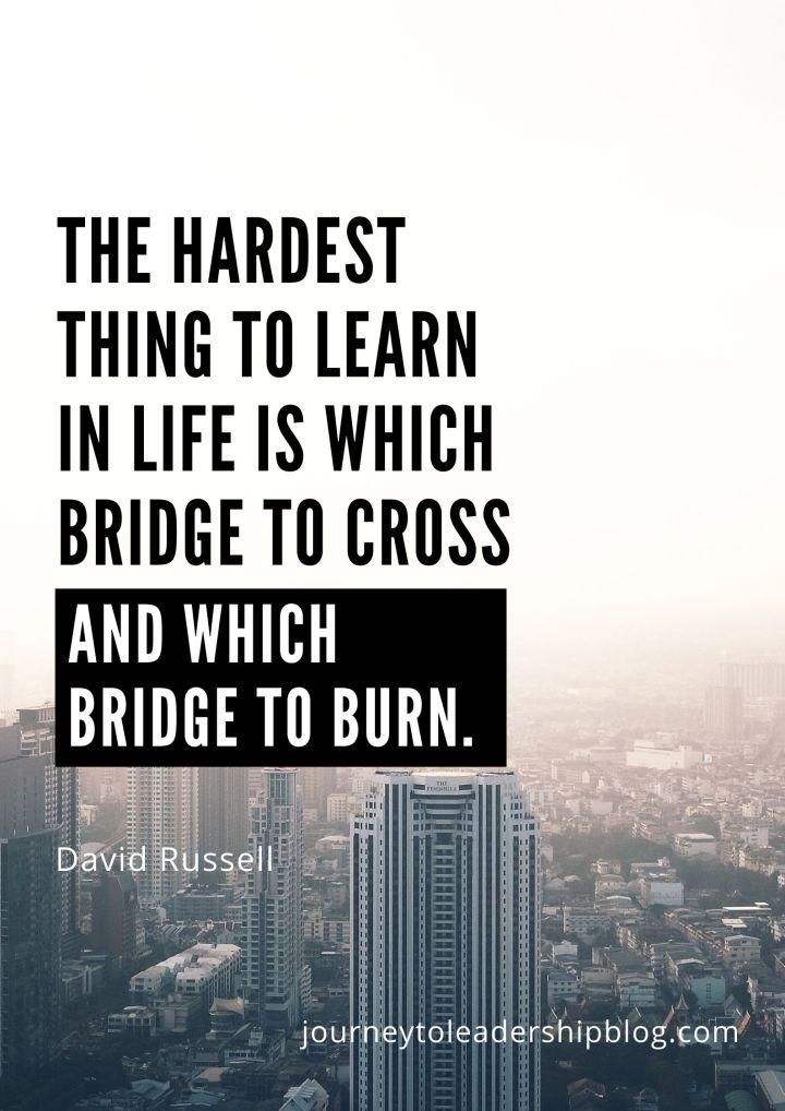 The hardest thing to learn in life is which bridge to cross and which bridge to burn. David Russell #quote #quotes #relationships #adversity #leadershipquotes #journeytoleadership #journeytoleadershipquotes journeytoleadershipblog.com