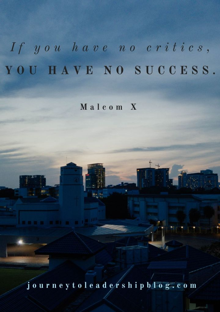 If you have no critics, you have no success. Malcom X #quotes #quotesaboutlife #successquotes #success #successmindset https://journeytoleadershipblog.com