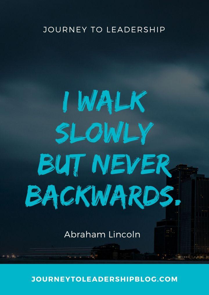 Quote Of The Week #194 I walk slowly but never backwards.– Abraham Lincoln #quotes #successquotes #leadershipquotes #quoteoftheweek #journeytoleadership journeytoleadershipblogcom